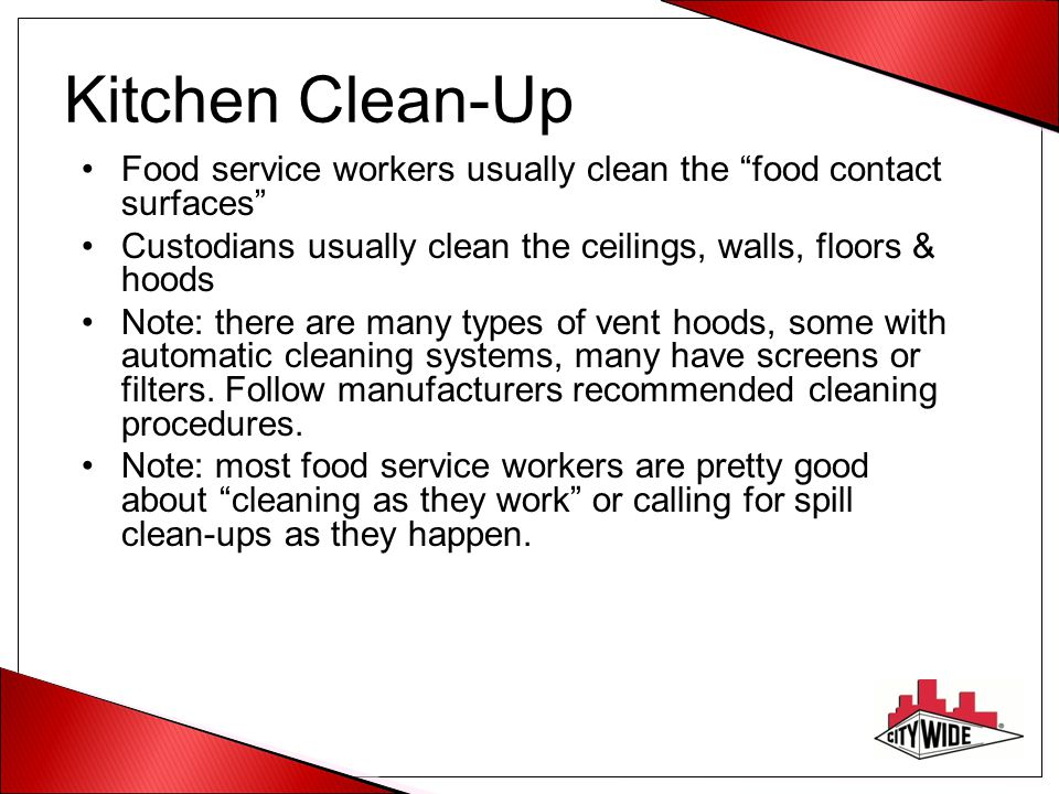 Kitchen Clean-Up Food service workers usually clean the food contact surfaces Custodians usually clean the ceilings, walls, floors & hoods.