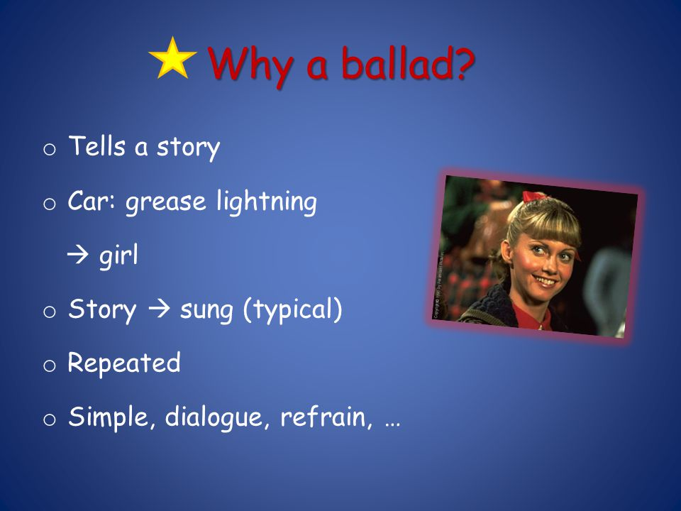 Why a ballad Tells a story Car: grease lightning  girl