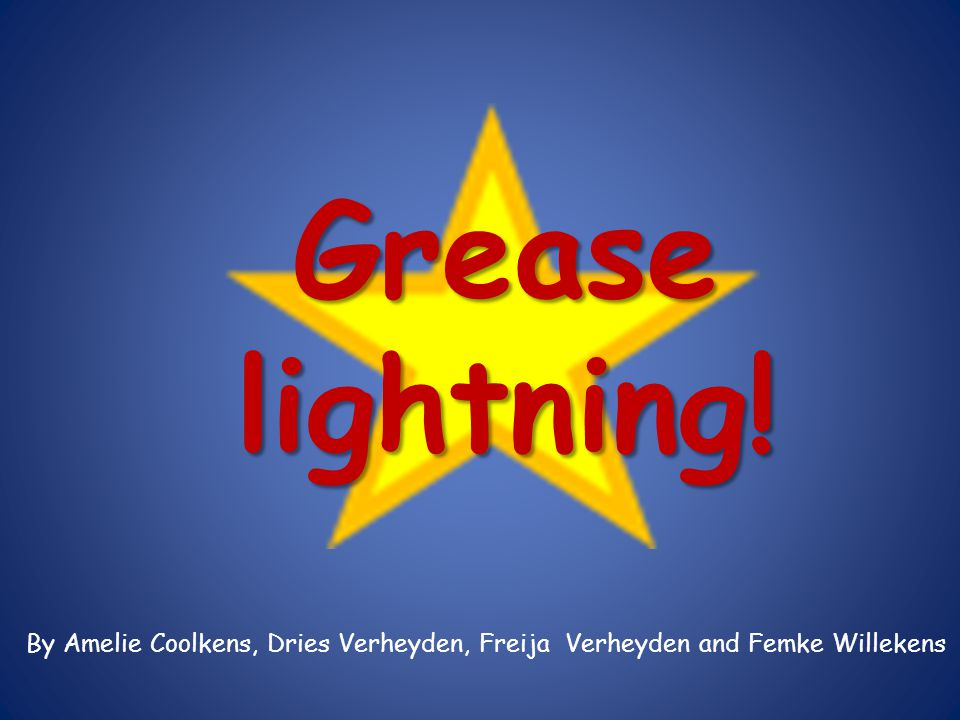 Grease lightning! F We tried to make a nice presentation. But first, we going to let you hear the song. We hope you like it!