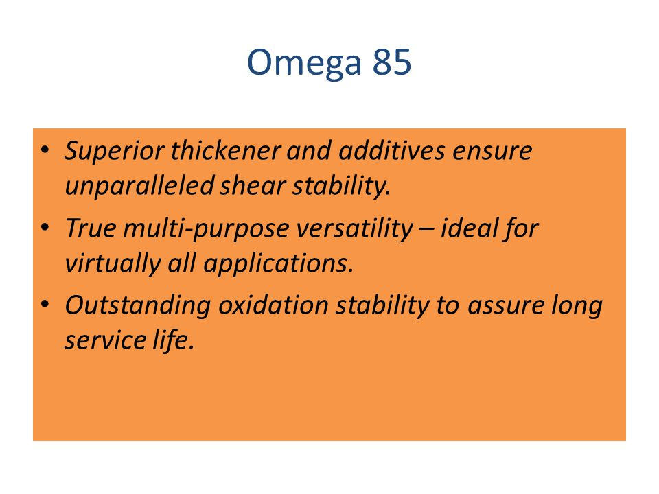 Omega 85 Superior thickener and additives ensure unparalleled shear stability.