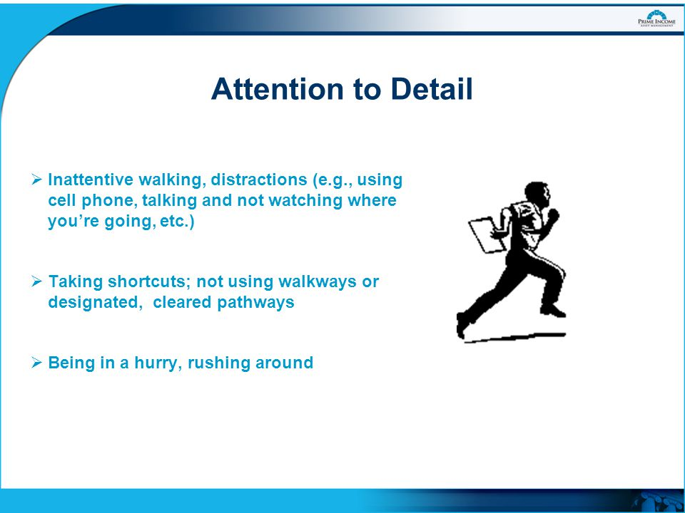 Attention to Detail Inattentive walking, distractions (e.g., using cell phone, talking and not watching where you're going, etc.)