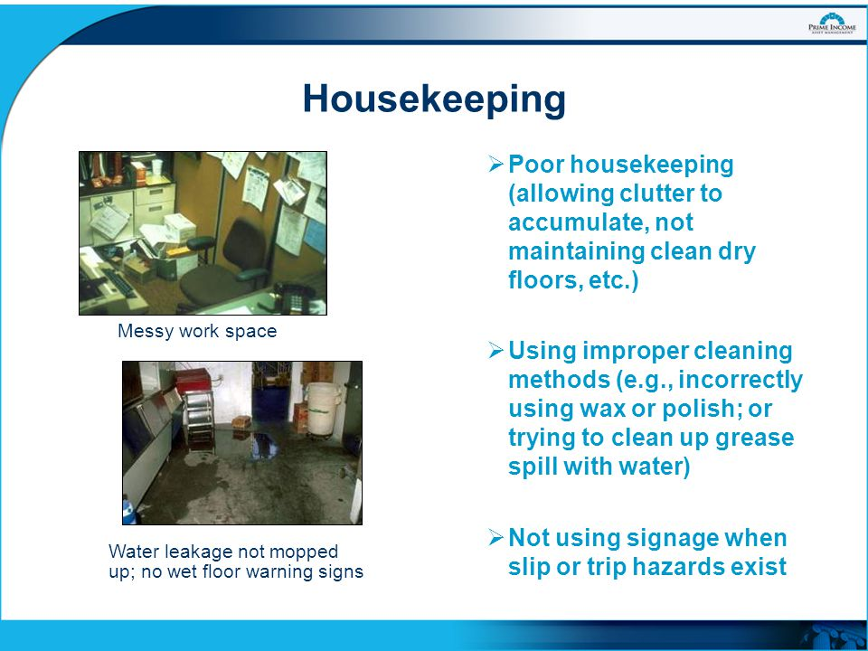 Housekeeping Poor housekeeping (allowing clutter to accumulate, not maintaining clean dry floors, etc.)