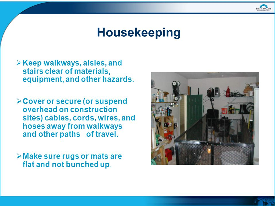 Housekeeping Keep walkways, aisles, and stairs clear of materials, equipment, and other hazards.