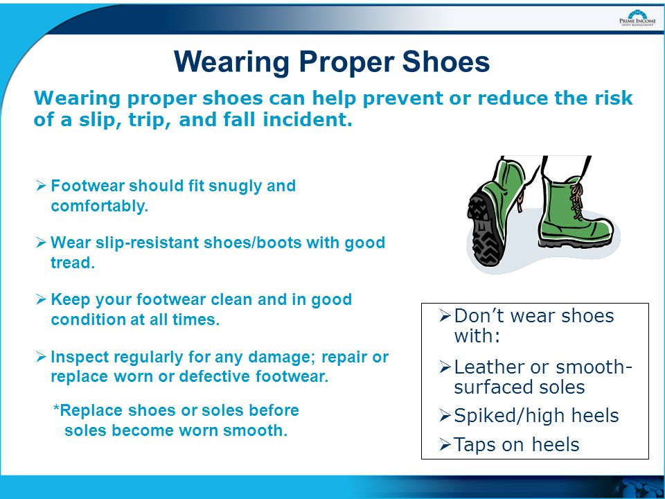 Wearing Proper Shoes Wearing proper shoes can help prevent or reduce the risk of a slip, trip, and fall incident.