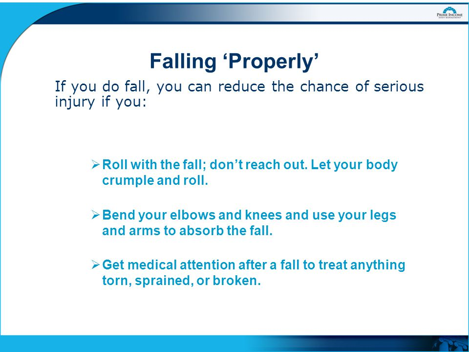 Falling 'Properly' If you do fall, you can reduce the chance of serious injury if you: