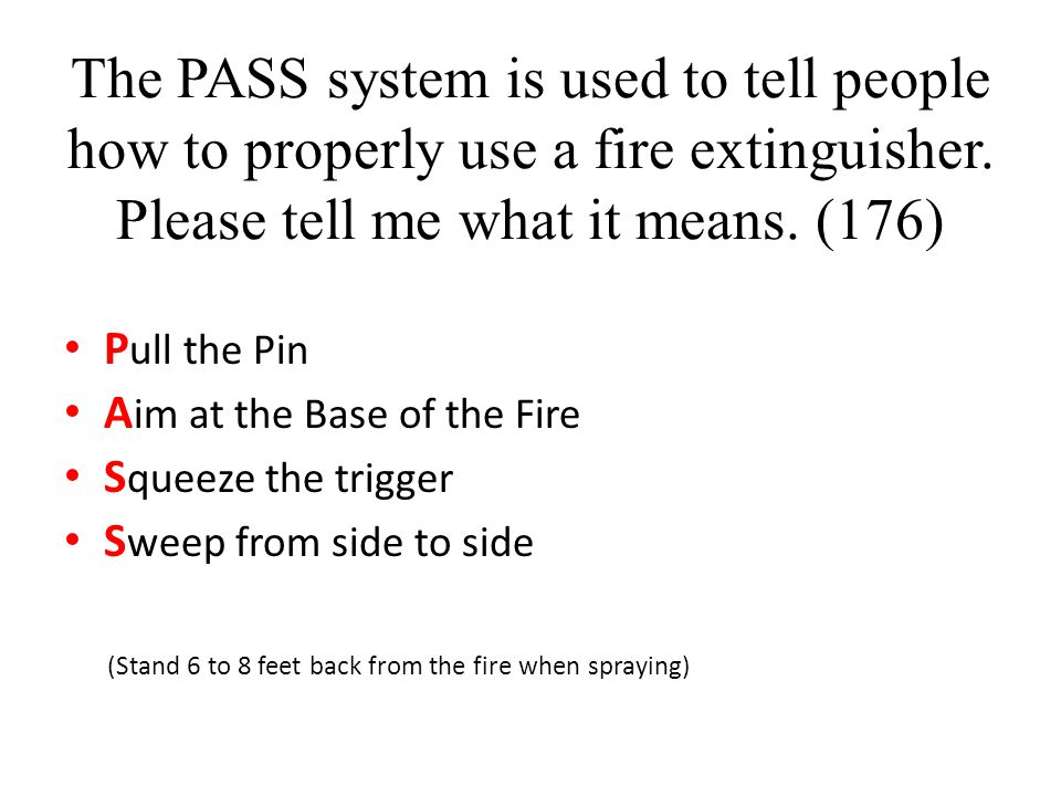 The PASS system is used to tell people how to properly use a fire extinguisher. Please tell me what it means. (176)