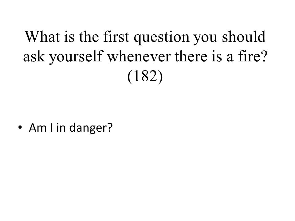 What is the first question you should ask yourself whenever there is a fire (182)