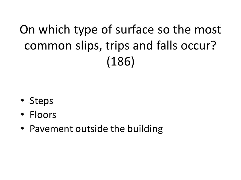 On which type of surface so the most common slips, trips and falls occur (186)