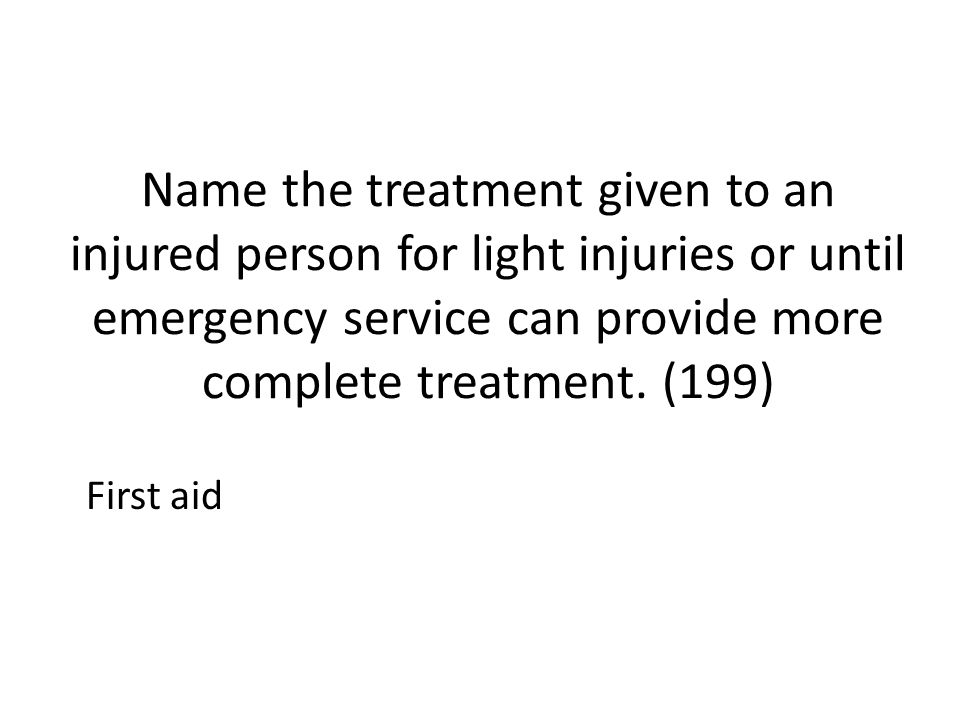 Name the treatment given to an injured person for light injuries or until emergency service can provide more complete treatment. (199)