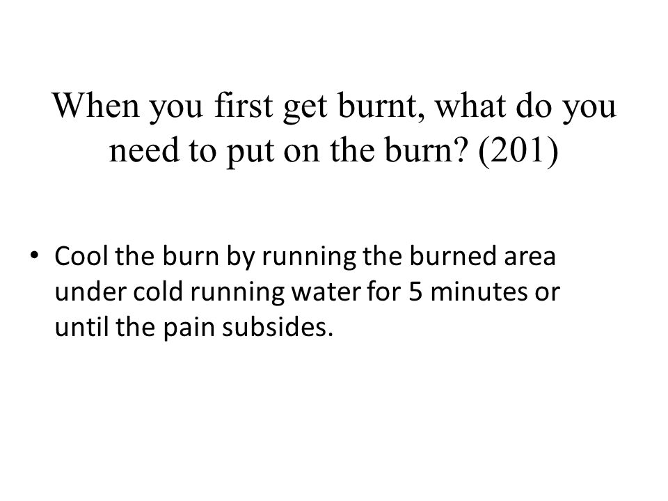 When you first get burnt, what do you need to put on the burn (201)