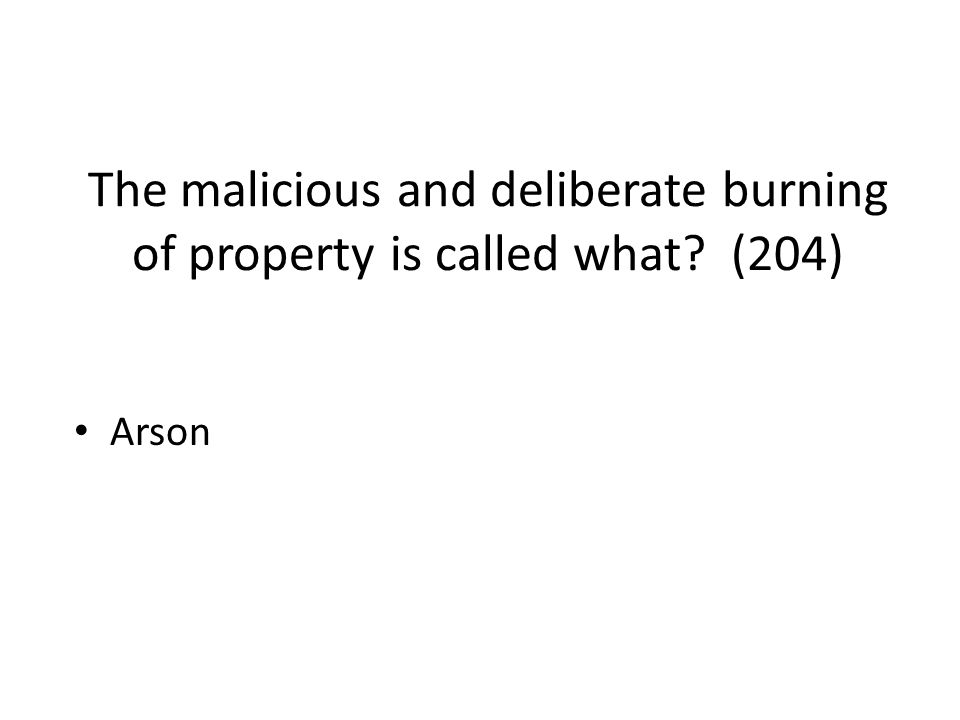 The malicious and deliberate burning of property is called what (204)