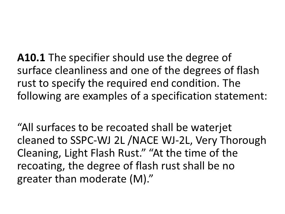 A10.1 The specifier should use the degree of surface cleanliness and one of the degrees of flash rust to specify the required end condition.
