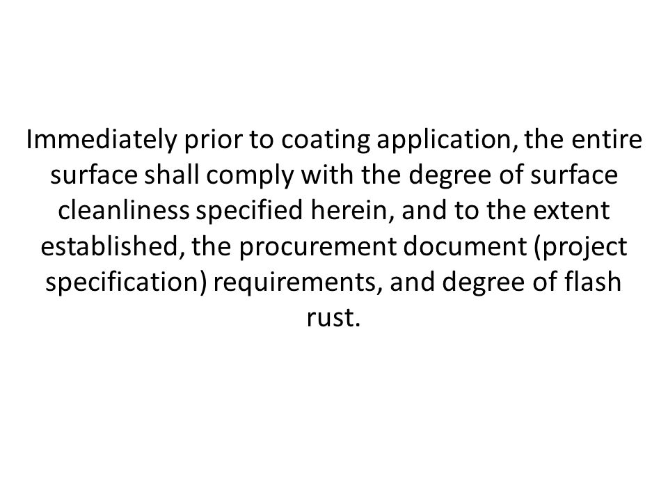 Immediately prior to coating application, the entire surface shall comply with the degree of surface cleanliness specified herein, and to the extent established, the procurement document (project specification) requirements, and degree of flash rust.