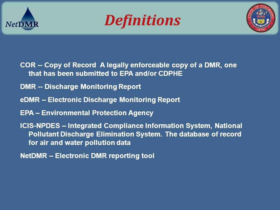 Definitions COR -- Copy of Record A legally enforceable copy of a DMR, one that has been submitted to EPA and/or CDPHE.