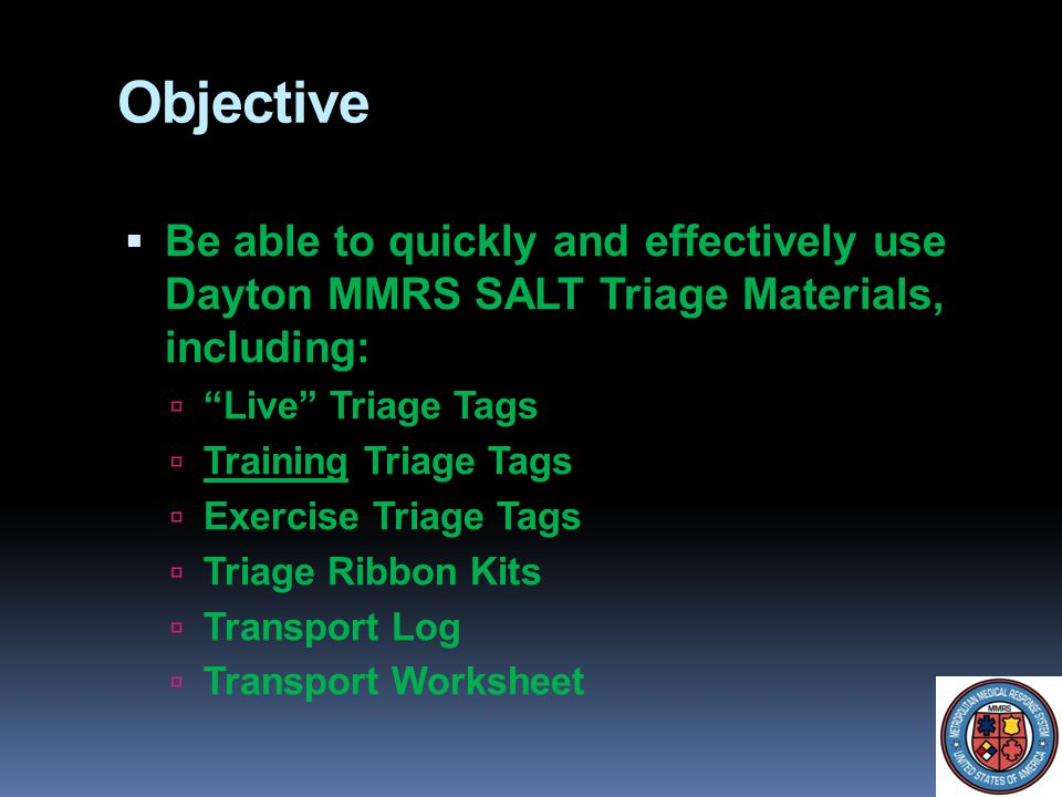 Objective Be able to quickly and effectively use Dayton MMRS SALT Triage Materials, including: Live Triage Tags.