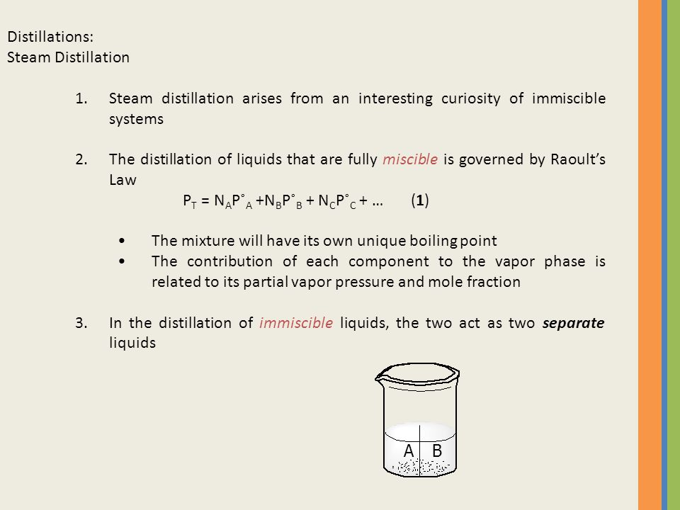 Distillations: Steam Distillation. Steam distillation arises from an interesting curiosity of immiscible systems.