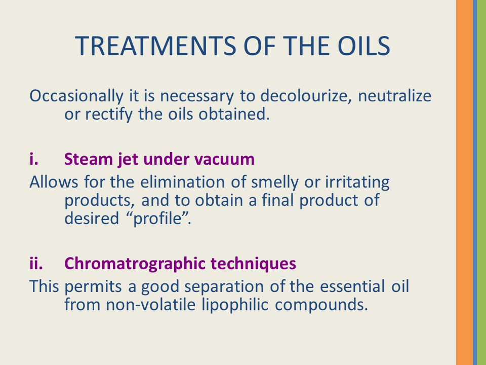 TREATMENTS OF THE OILS Occasionally it is necessary to decolourize, neutralize or rectify the oils obtained.