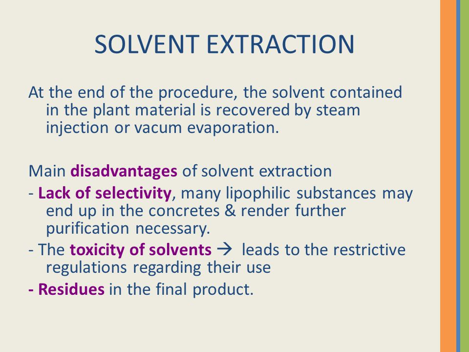 SOLVENT EXTRACTION At the end of the procedure, the solvent contained in the plant material is recovered by steam injection or vacum evaporation.