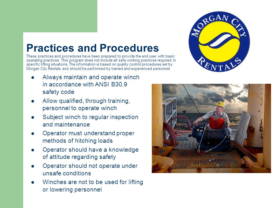 Practices and Procedures These practices and procedures have been prepared to provide the end user with basic operating practices. This program does not include all safe working practices required in specific lifting situations. The information is based on quality control procedures set by Morgan City Rentals and should be performed by trained and experienced personnel.