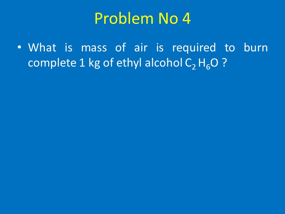 Problem No 4 What is mass of air is required to burn complete 1 kg of ethyl alcohol C2 H6O