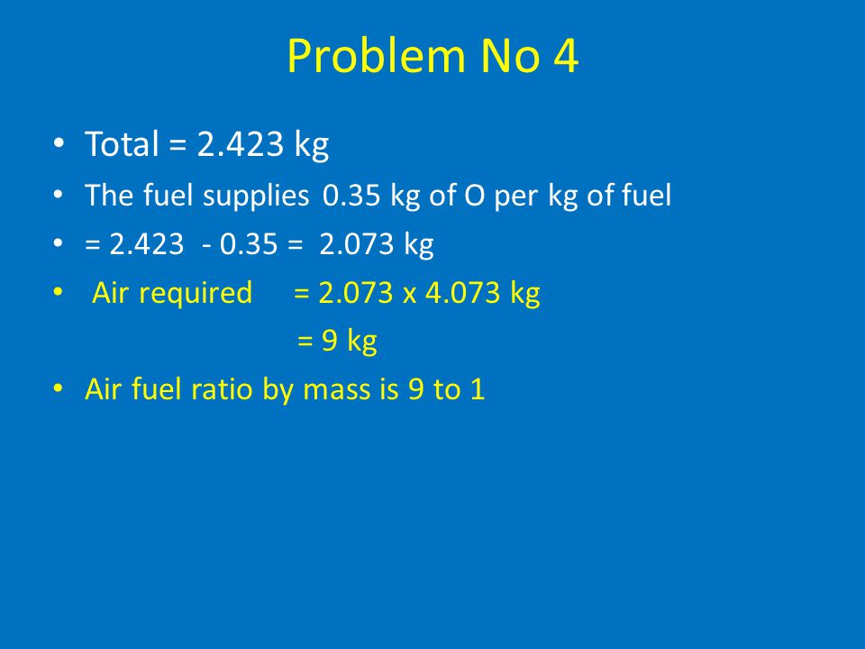 Problem No 4 Total = 2.423 kg. The fuel supplies 0.35 kg of O per kg of fuel. = 2.423 - 0.35 = 2.073 kg.