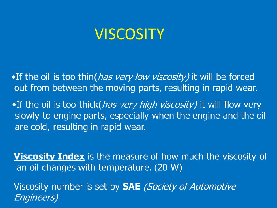 VISCOSITY If the oil is too thin(has very low viscosity) it will be forced. out from between the moving parts, resulting in rapid wear.