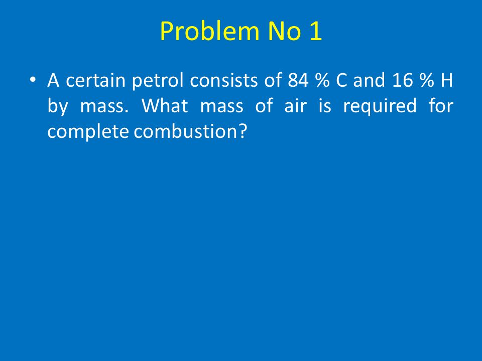 Problem No 1 A certain petrol consists of 84 % C and 16 % H by mass.