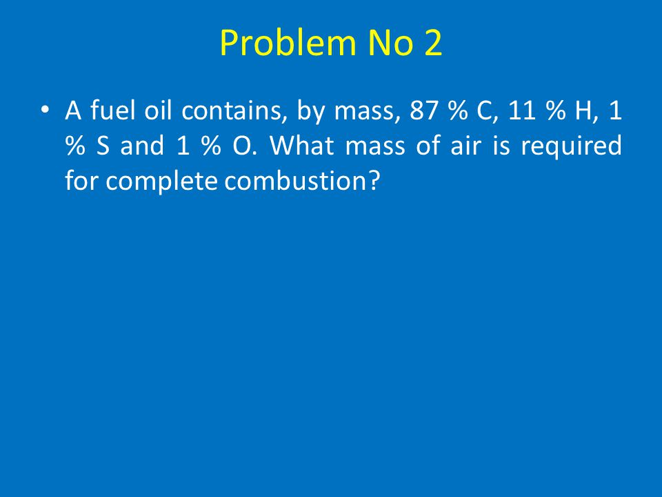 Problem No 2 A fuel oil contains, by mass, 87 % C, 11 % H, 1 % S and 1 % O.