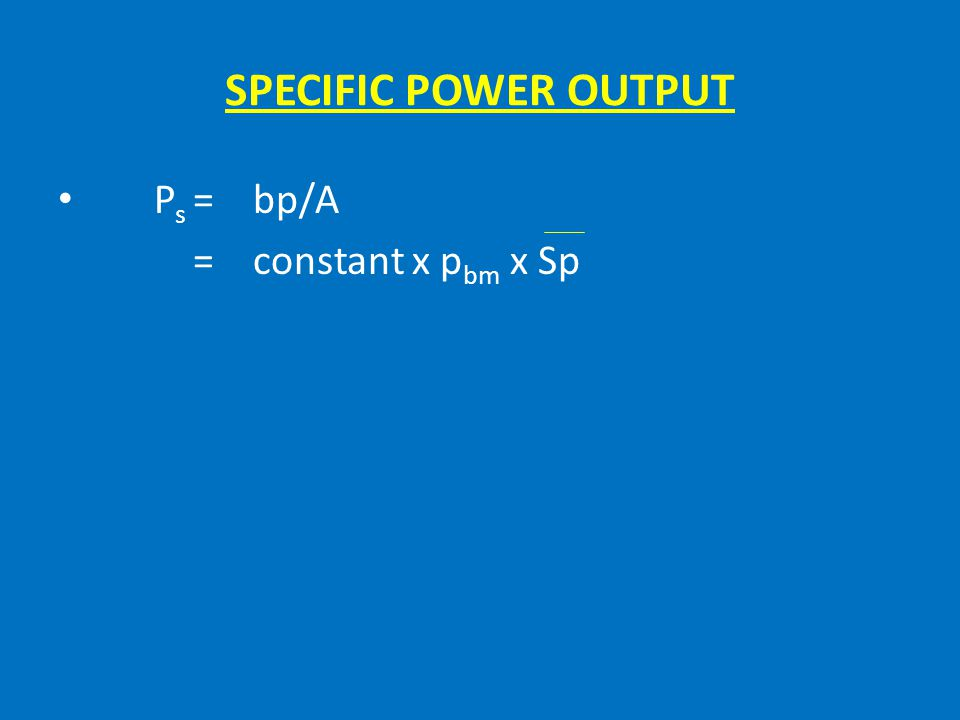 SPECIFIC POWER OUTPUT Ps = bp/A = constant x pbm x Sp