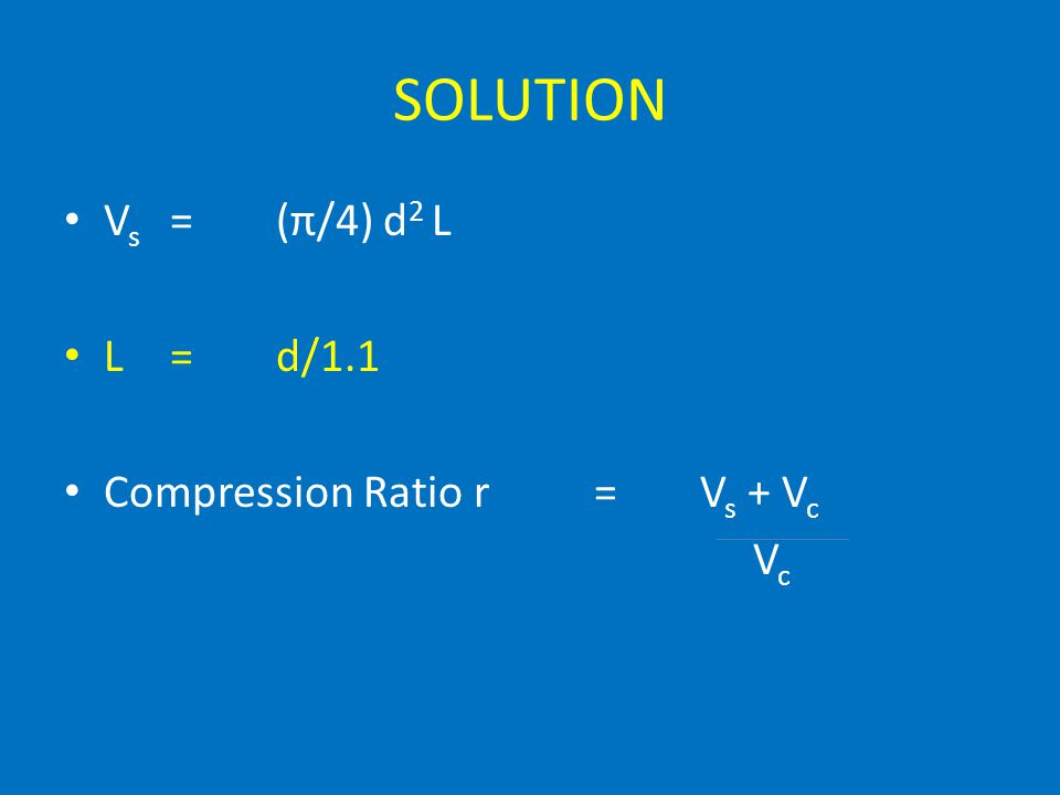 SOLUTION Vs = (π/4) d2 L L = d/1.1 Compression Ratio r = Vs + Vc Vc