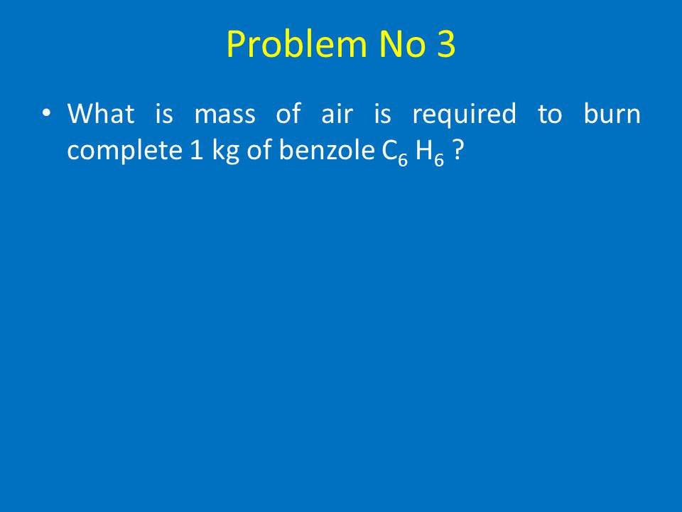 Problem No 3 What is mass of air is required to burn complete 1 kg of benzole C6 H6