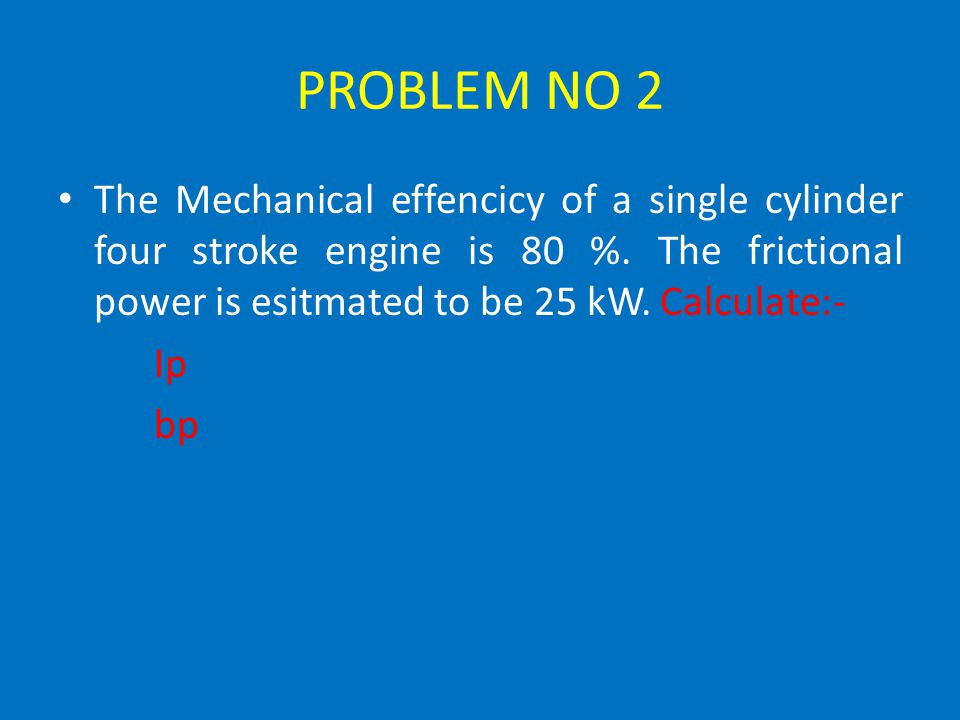 PROBLEM NO 2 The Mechanical effencicy of a single cylinder four stroke engine is 80 %. The frictional power is esitmated to be 25 kW. Calculate:-