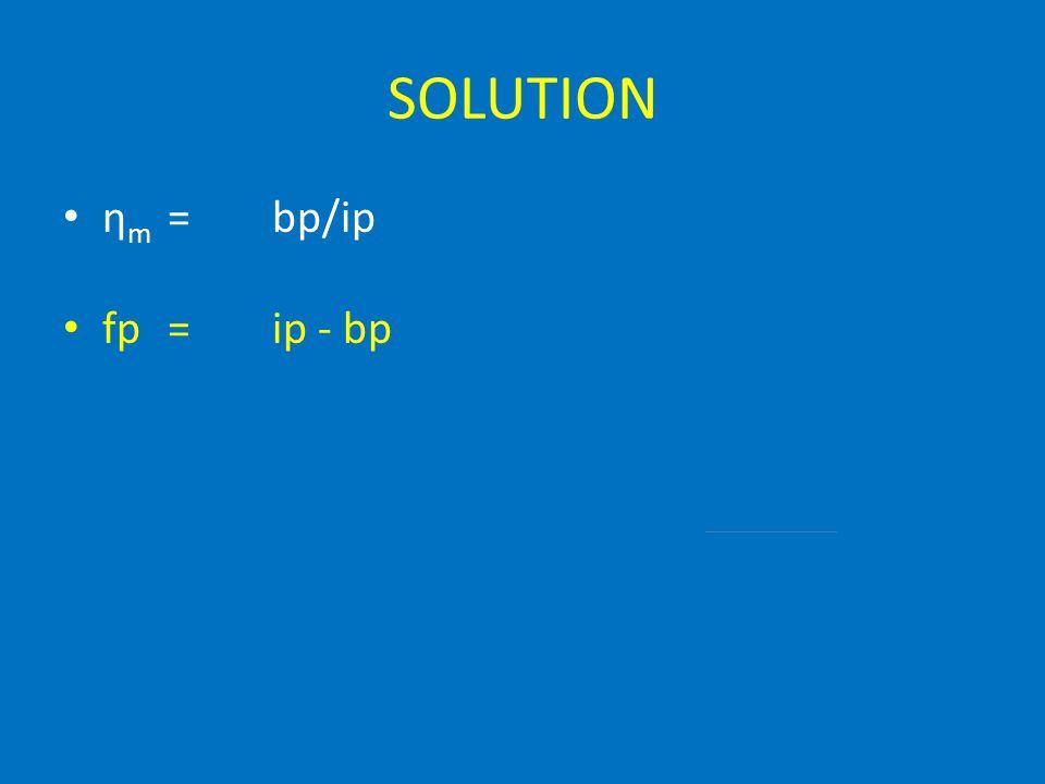 SOLUTION ηm = bp/ip fp = ip - bp