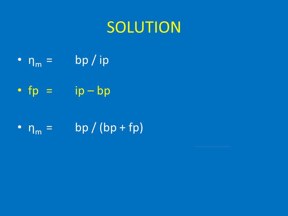 SOLUTION ηm = bp / ip fp = ip – bp ηm = bp / (bp + fp)