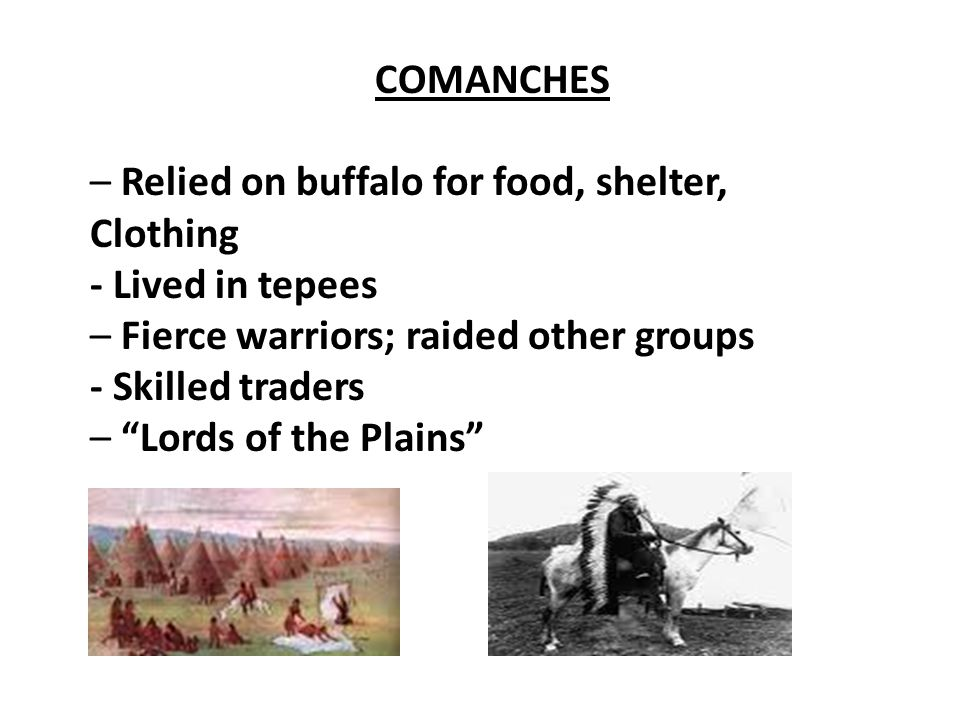 COMANCHES – Relied on buffalo for food, shelter, Clothing. - Lived in tepees. – Fierce warriors; raided other groups.