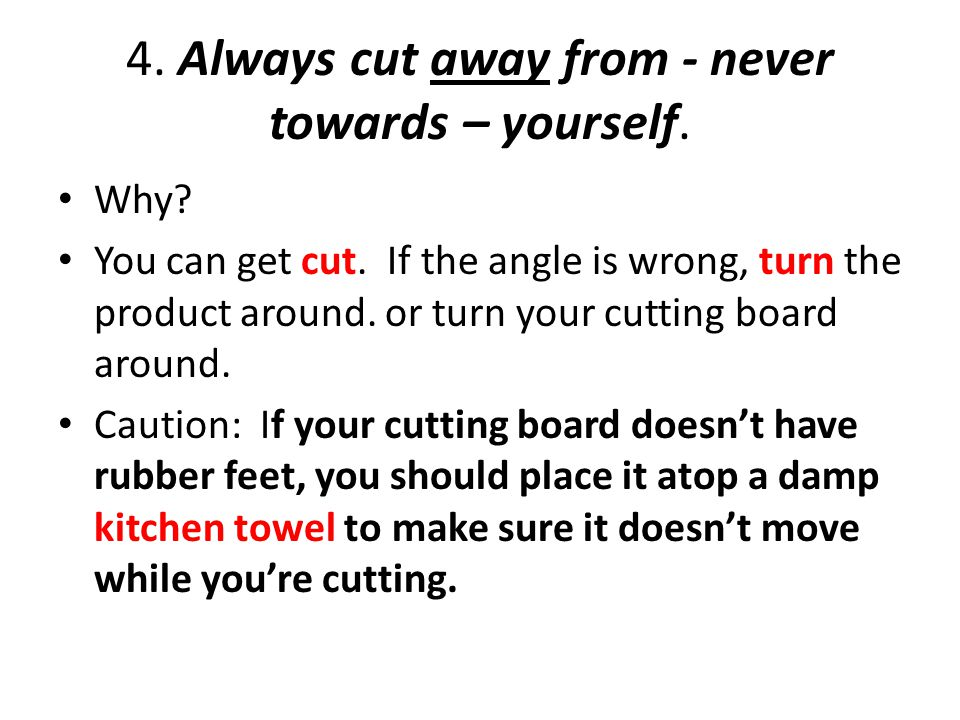 4. Always cut away from - never towards – yourself.