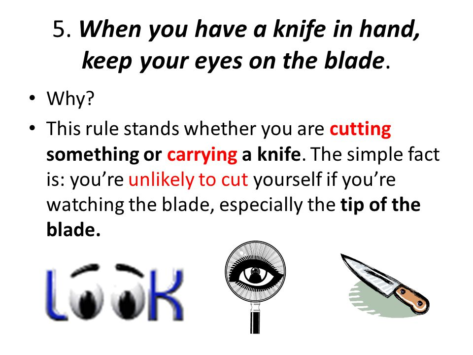 5. When you have a knife in hand, keep your eyes on the blade.