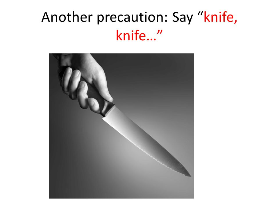 Another precaution: Say knife, knife…