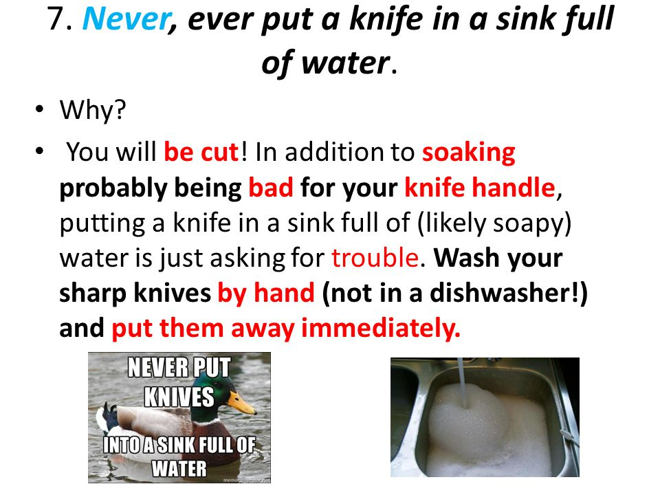 7. Never, ever put a knife in a sink full of water.