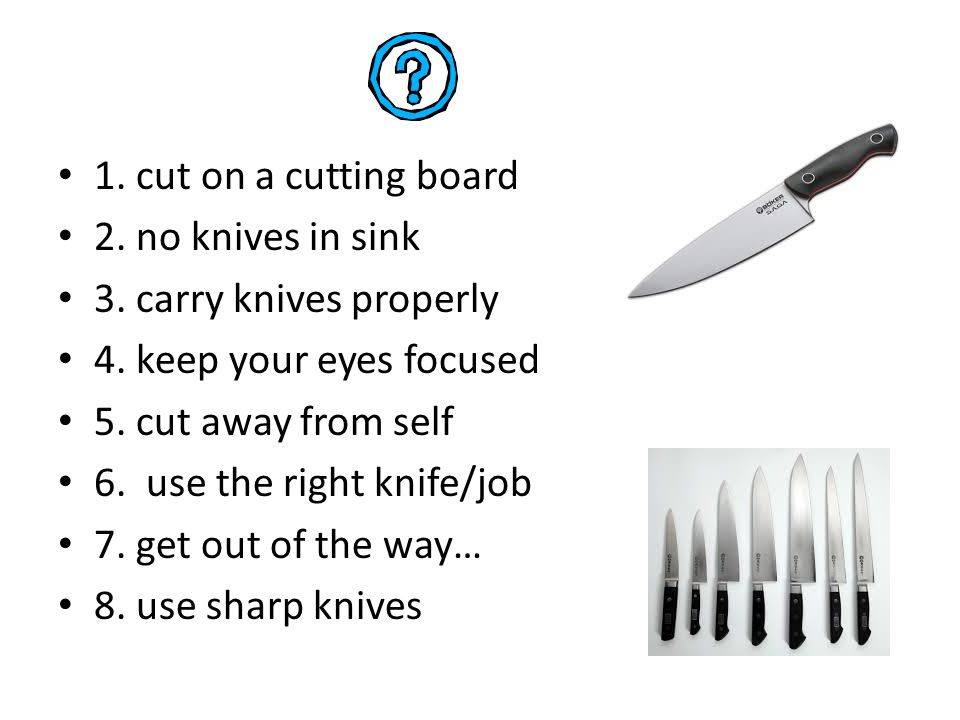1. cut on a cutting board 2. no knives in sink. 3. carry knives properly. 4. keep your eyes focused.