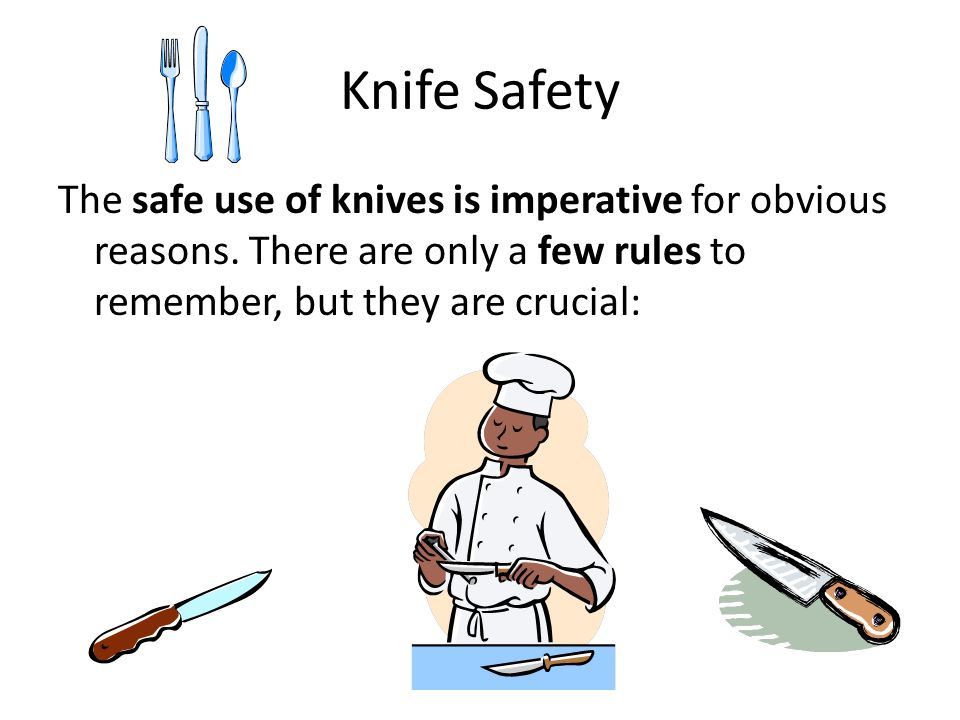 Knife Safety The safe use of knives is imperative for obvious reasons.