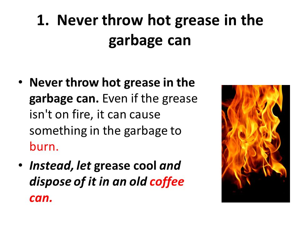 1. Never throw hot grease in the garbage can