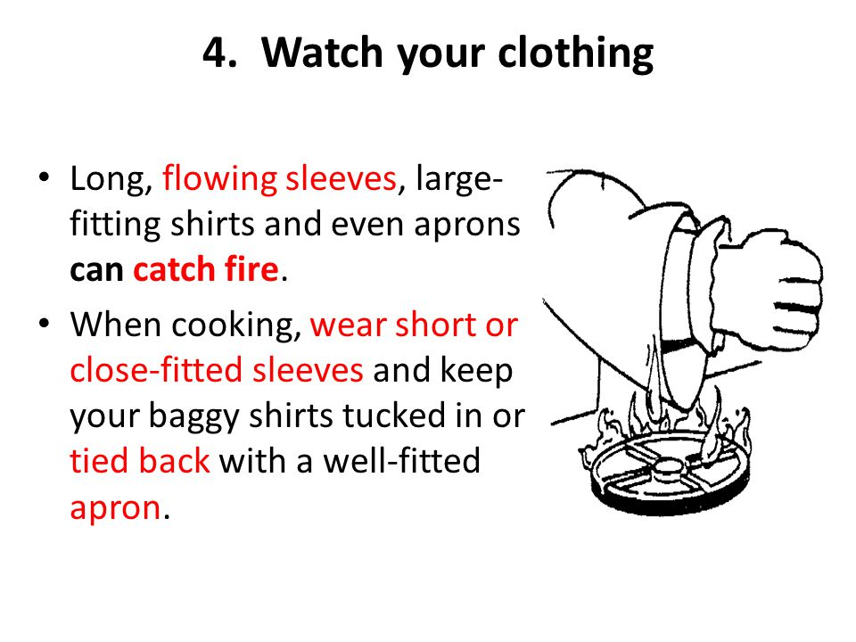 4. Watch your clothing Long, flowing sleeves, large-fitting shirts and even aprons can catch fire.