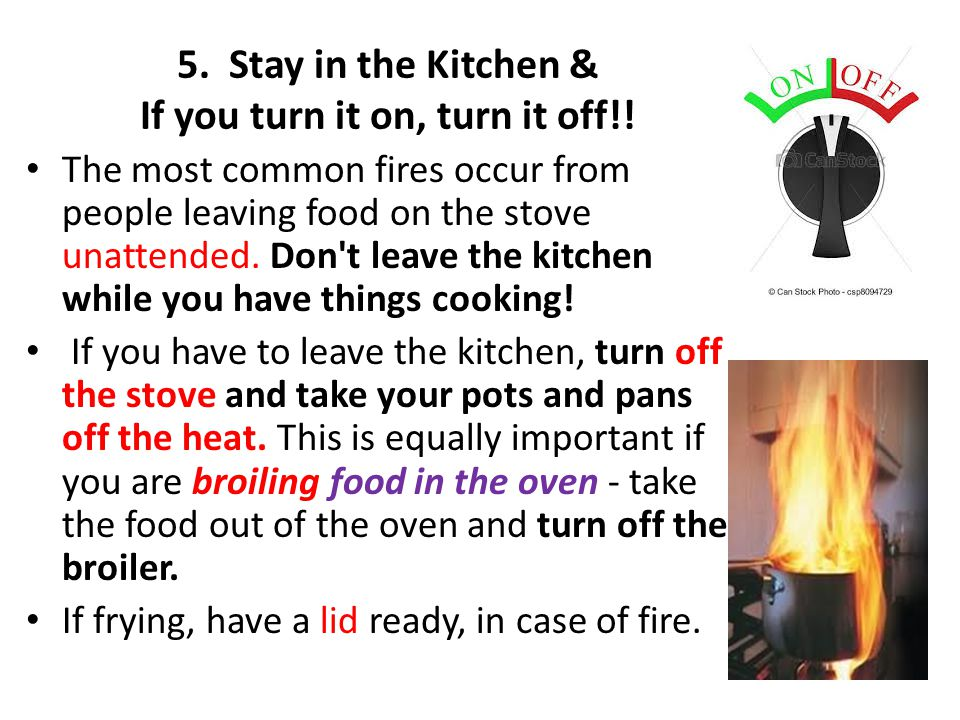 5. Stay in the Kitchen & If you turn it on, turn it off!!
