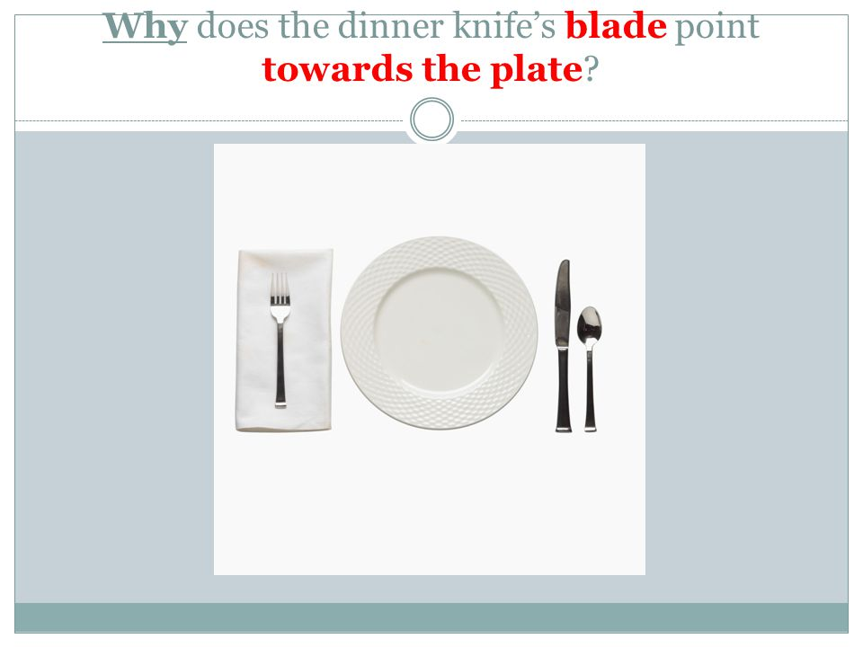 Why does the dinner knife's blade point towards the plate