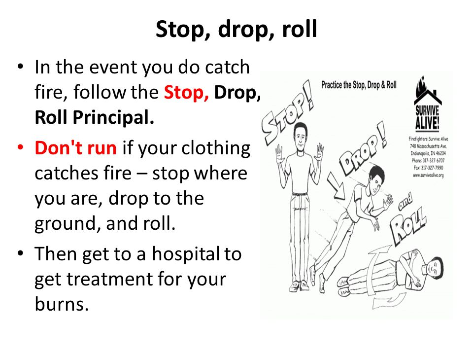 Stop, drop, roll In the event you do catch fire, follow the Stop, Drop, Roll Principal.