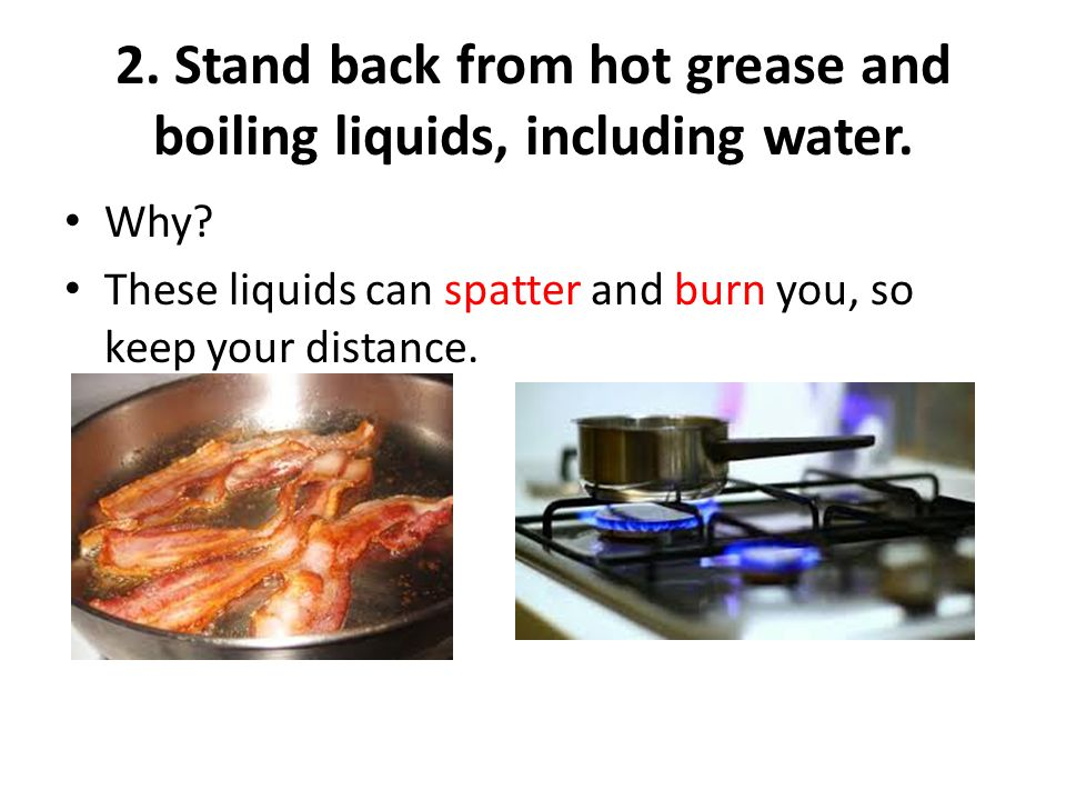 2. Stand back from hot grease and boiling liquids, including water.