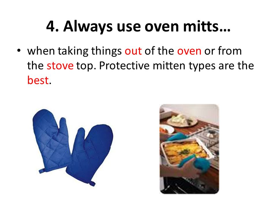 4. Always use oven mitts… when taking things out of the oven or from the stove top.