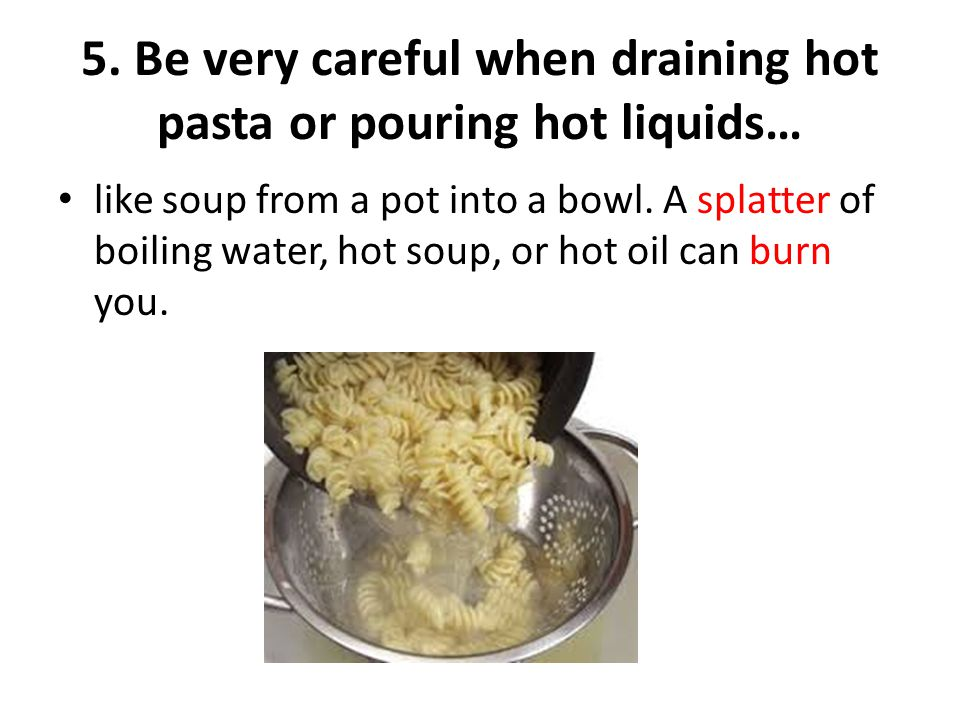 5. Be very careful when draining hot pasta or pouring hot liquids…