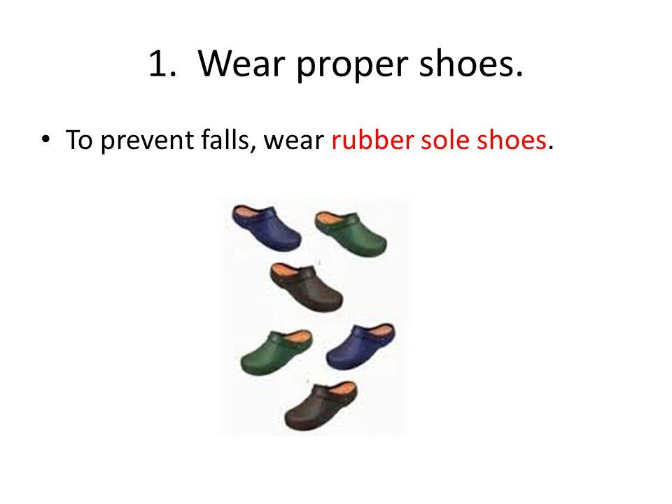 1. Wear proper shoes. To prevent falls, wear rubber sole shoes.